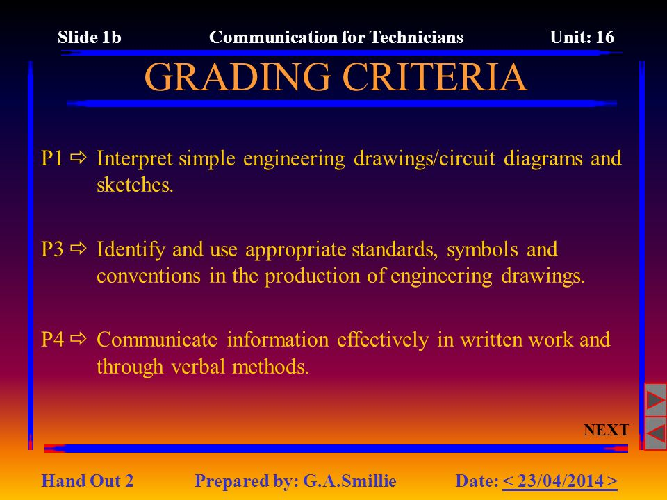 GRADING CRITERIA NEXT Slide 1b Communication for Technicians Unit: 16 P1 Interpret simple engineering drawings/circuit diagrams and sketches. P3 Ident