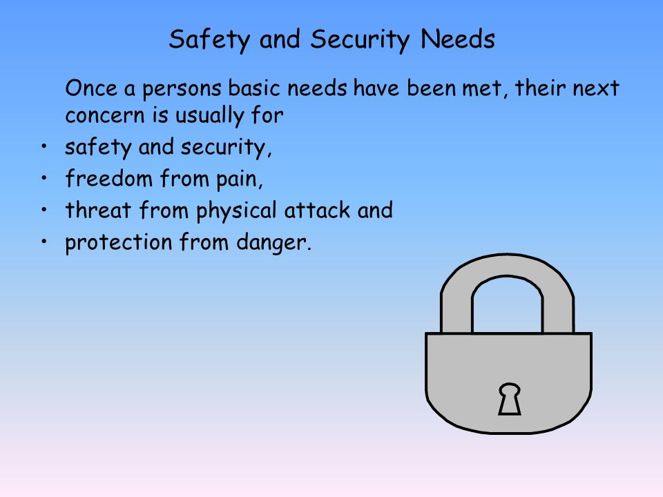 Safety and Security Needs Once a persons basic needs have been met, their next concern is usually for safety and security, freedom from pain, threat from physical attack and protection from danger.