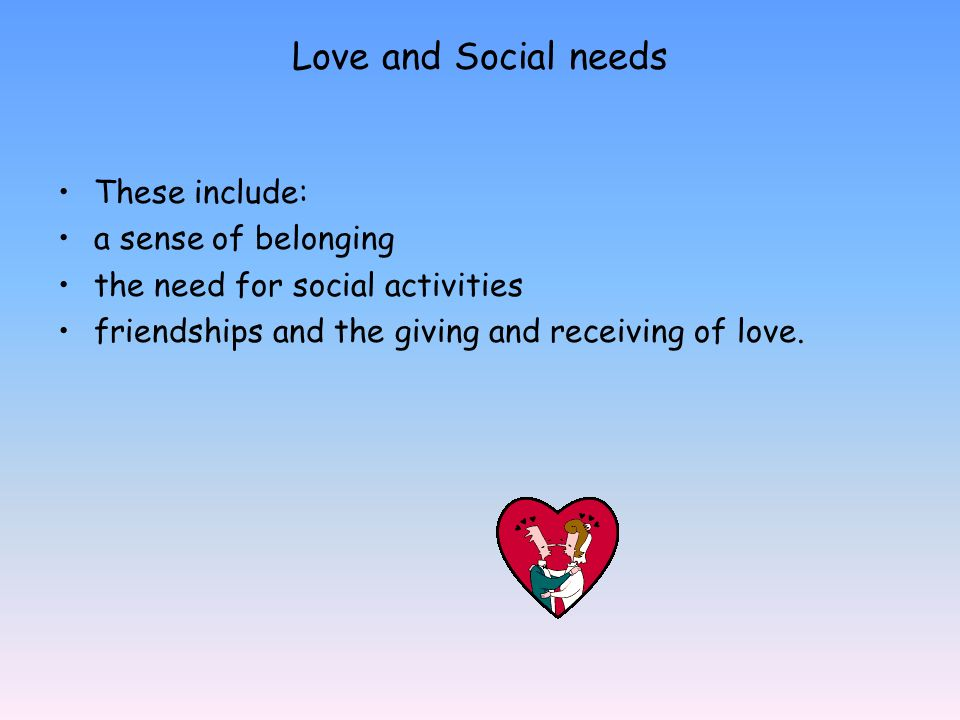 Love and Social needs These include: a sense of belonging the need for social activities friendships and the giving and receiving of love.