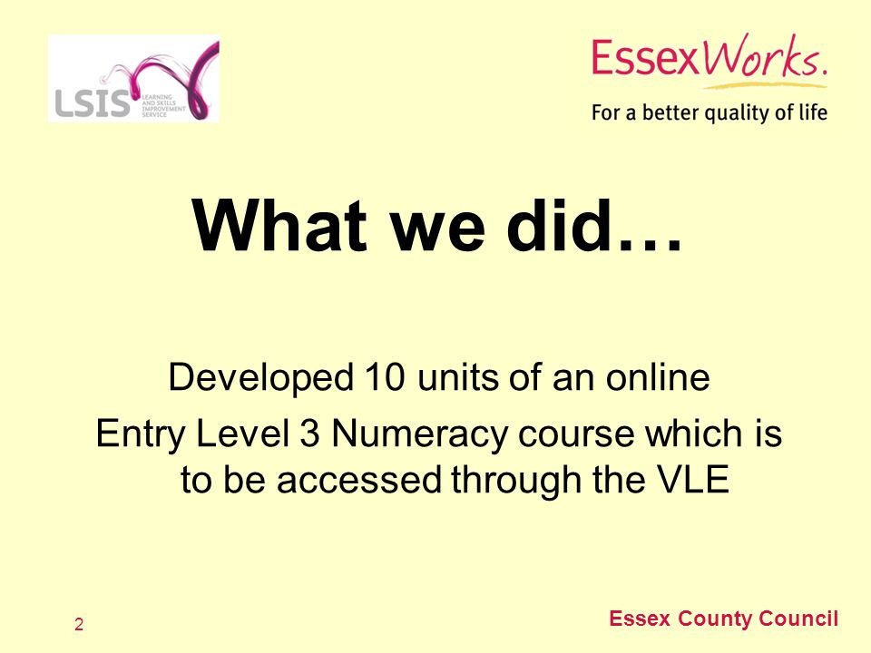 Essex County Council 3 Product developed 10 modules to support and develop E3 Numeracy skills in this priority area Module topic areas: Count and read numbers Addition Subtraction Multiplication Division Understanding fractions Rounding Equivalent fractions Decimals Add and subtract money Modules include: Worksheets which are uploaded for tutor marking and feedback Video clips Games Link to BrainGames Link to BBC Skillswise website Discussion forum