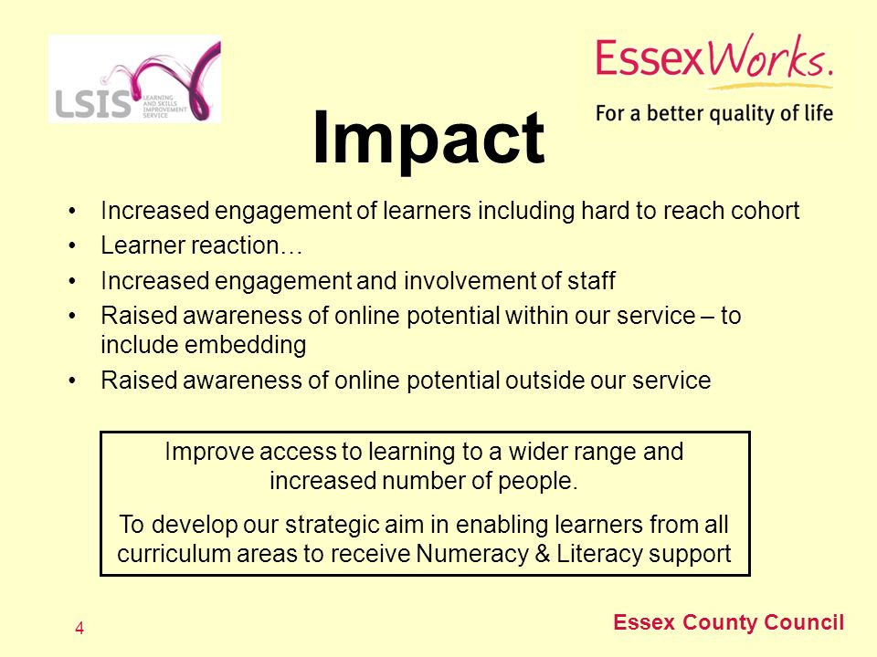 Essex County Council 4 Impact Increased engagement of learners including hard to reach cohort Learner reaction… Increased engagement and involvement of staff Raised awareness of online potential within our service – to include embedding Raised awareness of online potential outside our service Improve access to learning to a wider range and increased number of people.