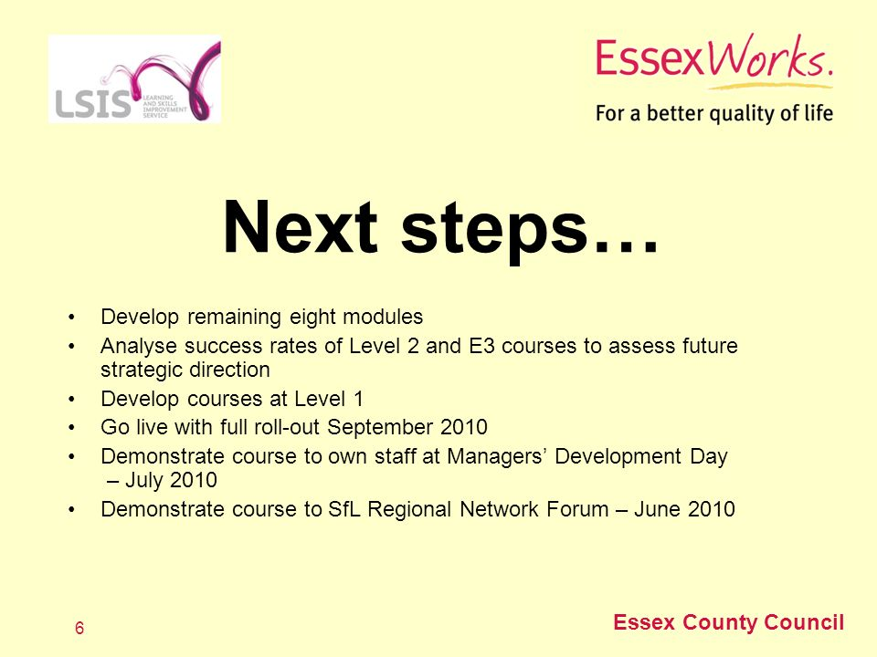 Essex County Council 6 Next steps… Develop remaining eight modules Analyse success rates of Level 2 and E3 courses to assess future strategic direction Develop courses at Level 1 Go live with full roll-out September 2010 Demonstrate course to own staff at Managers Development Day – July 2010 Demonstrate course to SfL Regional Network Forum – June 2010