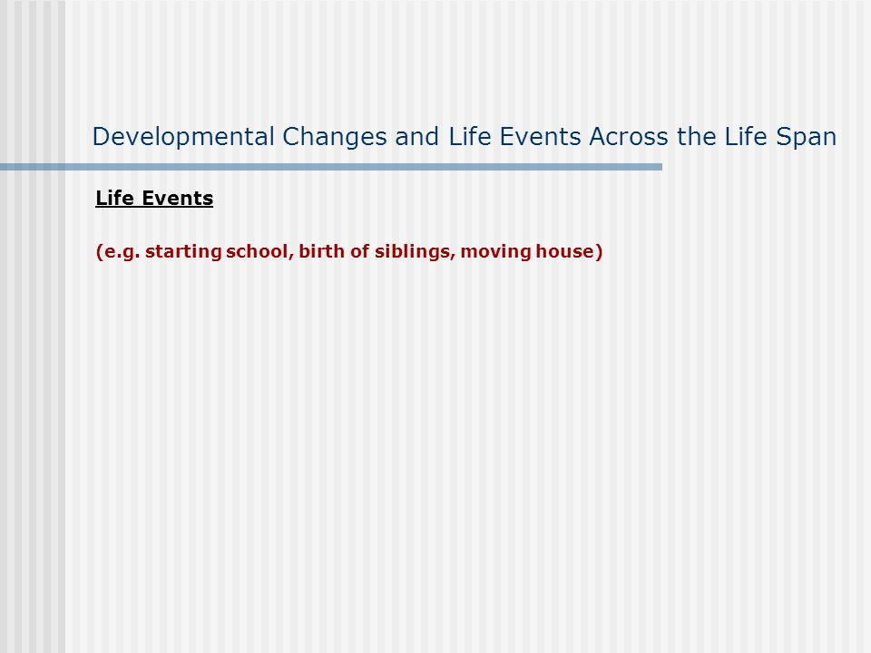 Developmental Changes and Life Events Across the Life Span Life Events (e.g.