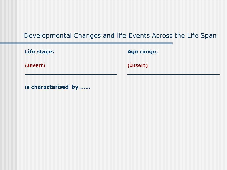 Developmental Changes and life Events Across the Life Span Life stage: (Insert) __________________________ is characterised by …… Age range: (Insert) __________________________
