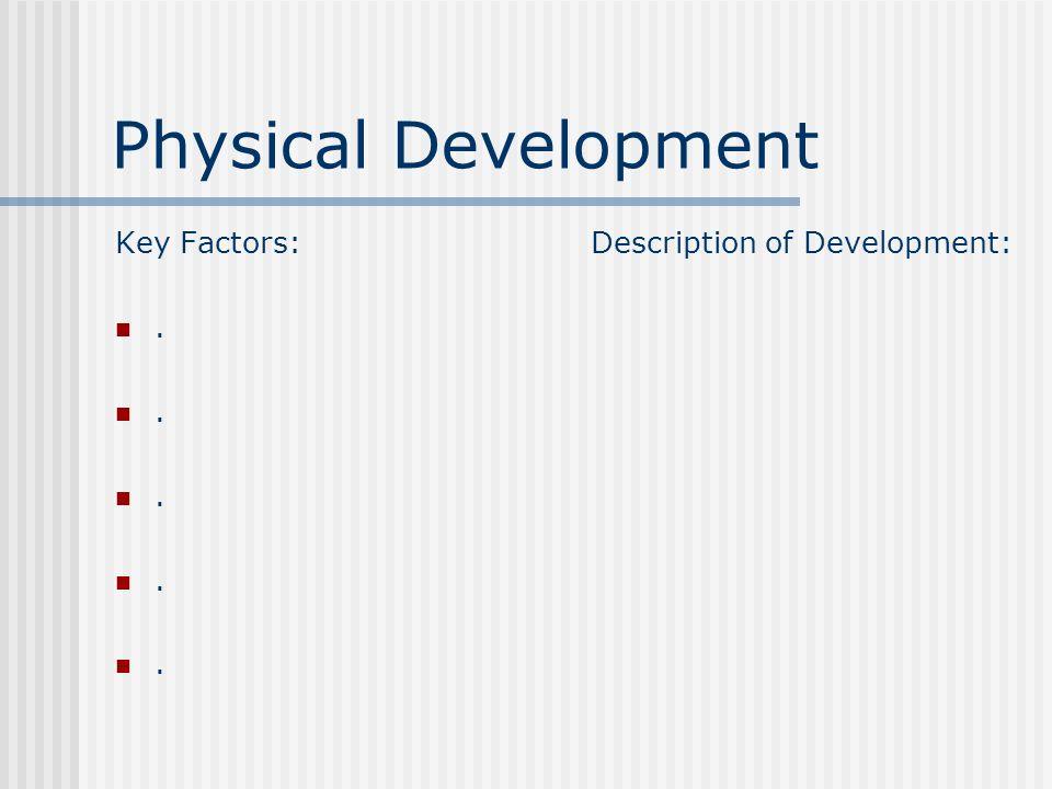 Physical Development Key Factors:..... Description of Development: