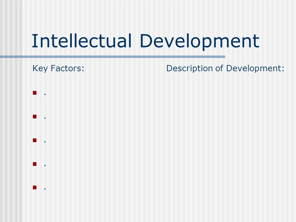Intellectual Development Key Factors:. Description of Development: