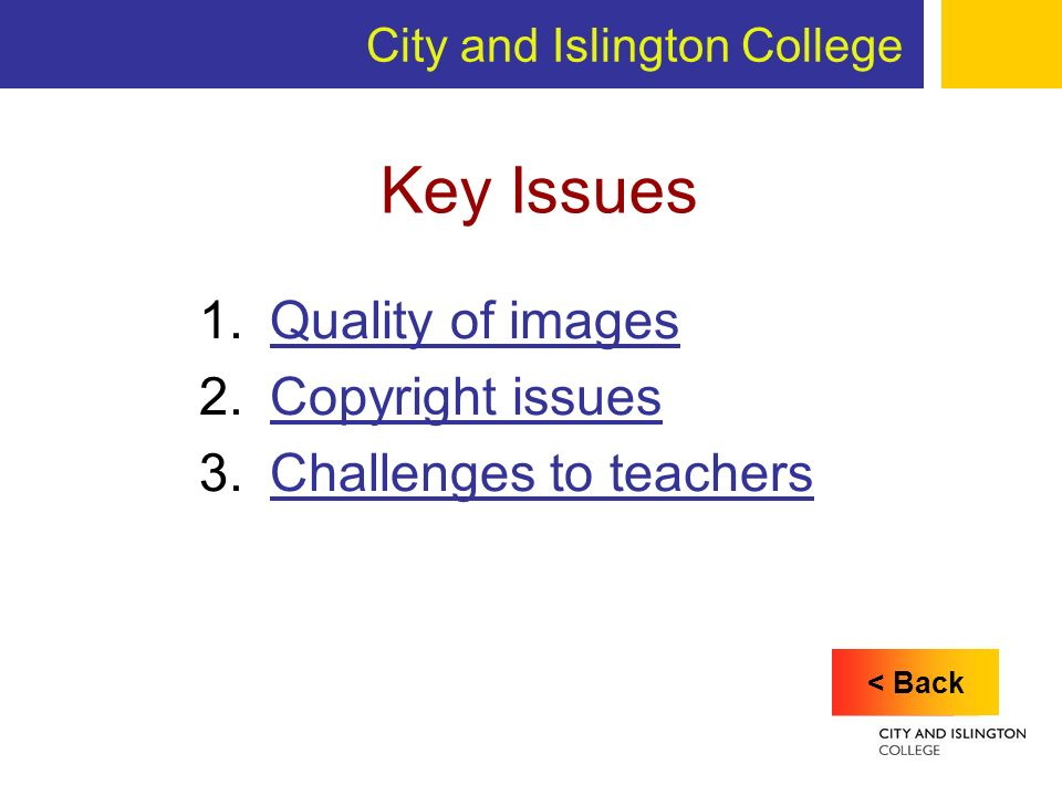 City and Islington College Key Issues 1.Quality of imagesQuality of images 2.Copyright issuesCopyright issues 3.Challenges to teachersChallenges to teachers < Back
