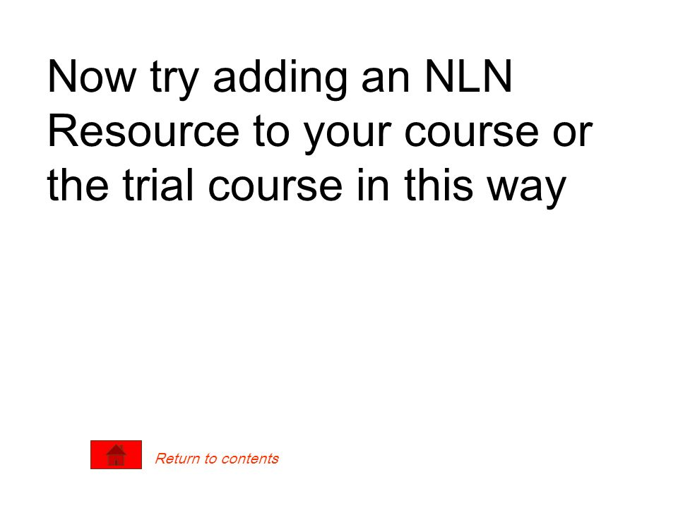 Now try adding an NLN Resource to your course or the trial course in this way Return to contents