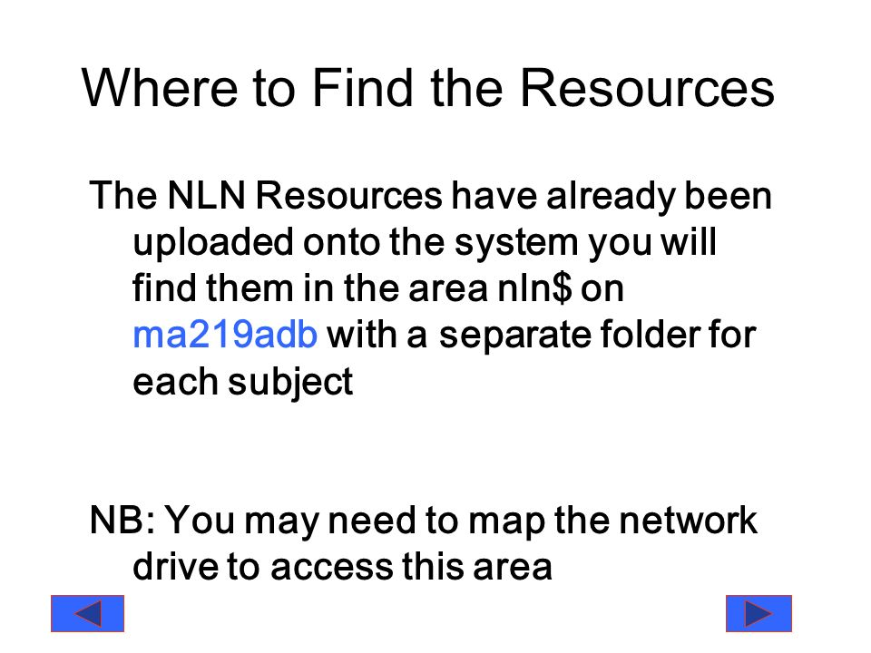 Where to Find the Resources The NLN Resources have already been uploaded onto the system you will find them in the area nln$ on ma219adb with a separate folder for each subject NB: You may need to map the network drive to access this area