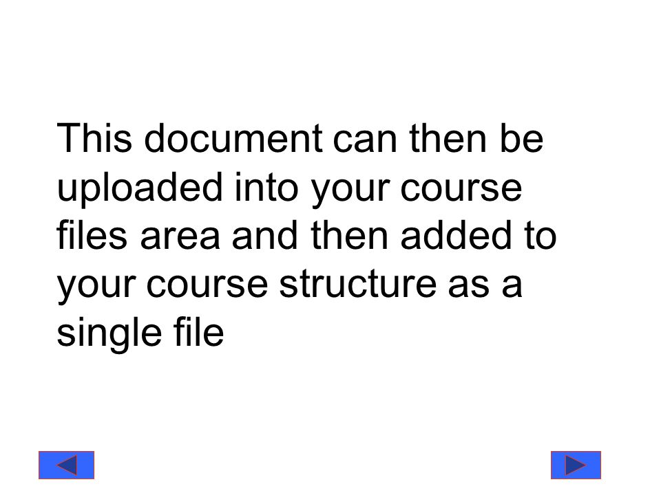 This document can then be uploaded into your course files area and then added to your course structure as a single file
