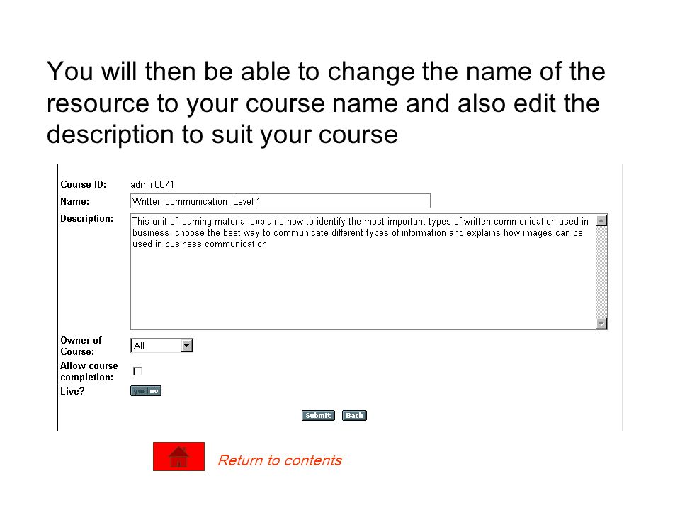 You will then be able to change the name of the resource to your course name and also edit the description to suit your course Return to contents