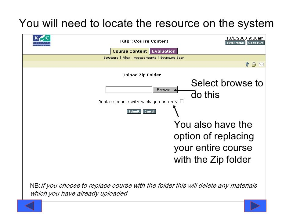 You will need to locate the resource on the system Select browse to do this You also have the option of replacing your entire course with the Zip folder NB:If you choose to replace course with the folder this will delete any materials which you have already uploaded