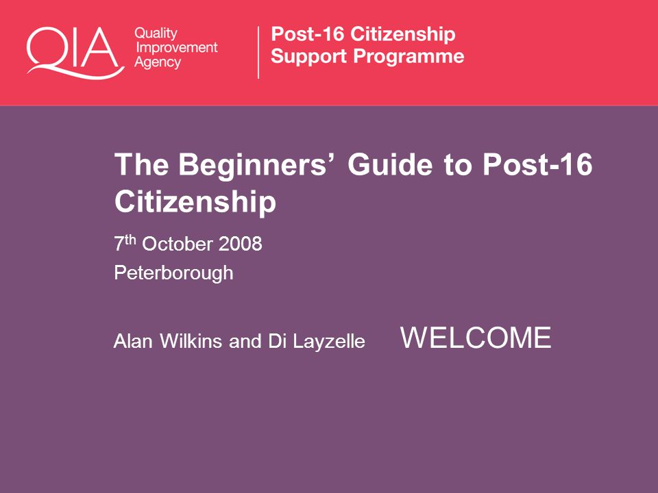 The Beginners Guide to Post-16 Citizenship 7 th October 2008 Peterborough Alan Wilkins and Di Layzelle WELCOME