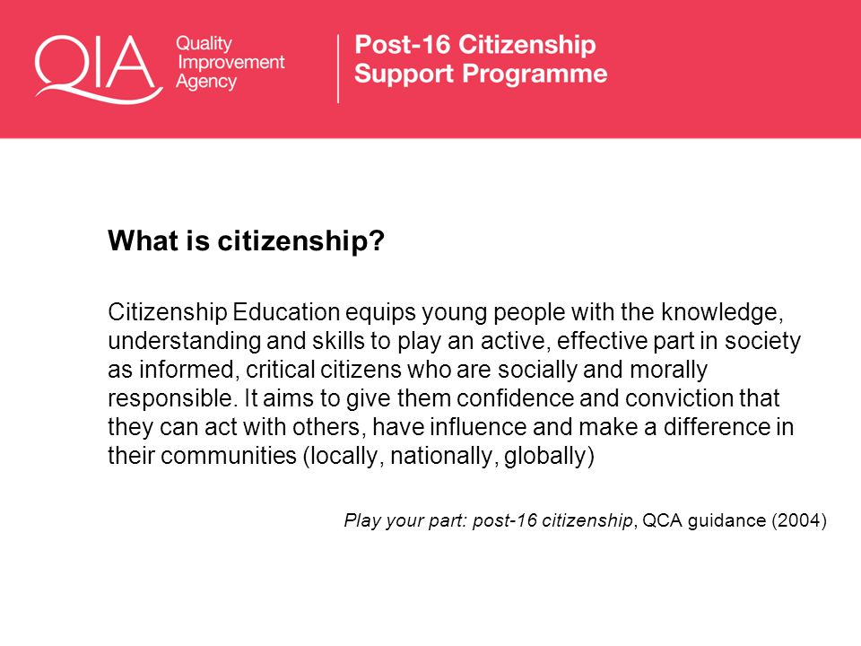 What is citizenship? Citizenship Education equips young people with the knowledge, understanding and skills to play an active, effective part in socie