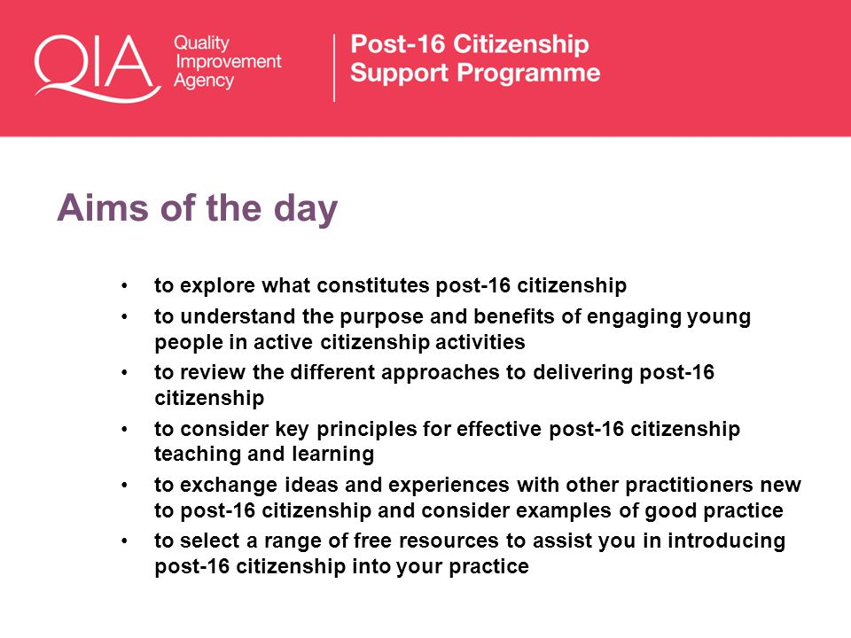 Aims of the day to explore what constitutes post-16 citizenship to understand the purpose and benefits of engaging young people in active citizenship