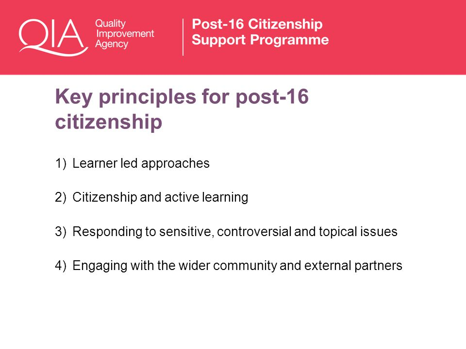 Key principles for post-16 citizenship 1)Learner led approaches 2)Citizenship and active learning 3)Responding to sensitive, controversial and topical