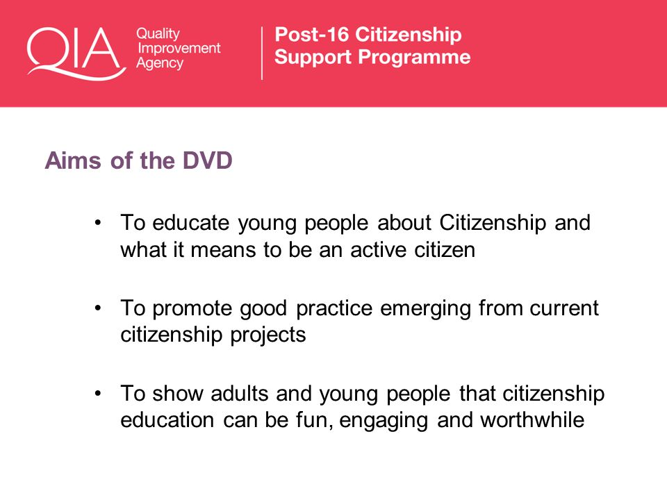 Aims of the DVD To educate young people about Citizenship and what it means to be an active citizen To promote good practice emerging from current cit