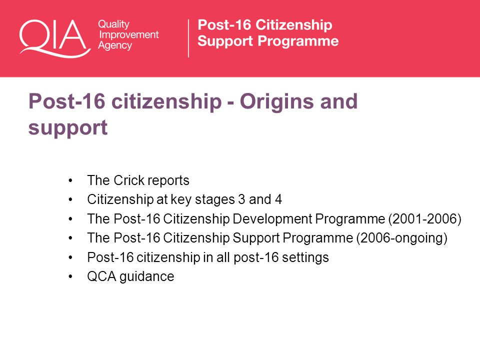 Post-16 citizenship - Origins and support The Crick reports Citizenship at key stages 3 and 4 The Post-16 Citizenship Development Programme (2001-2006