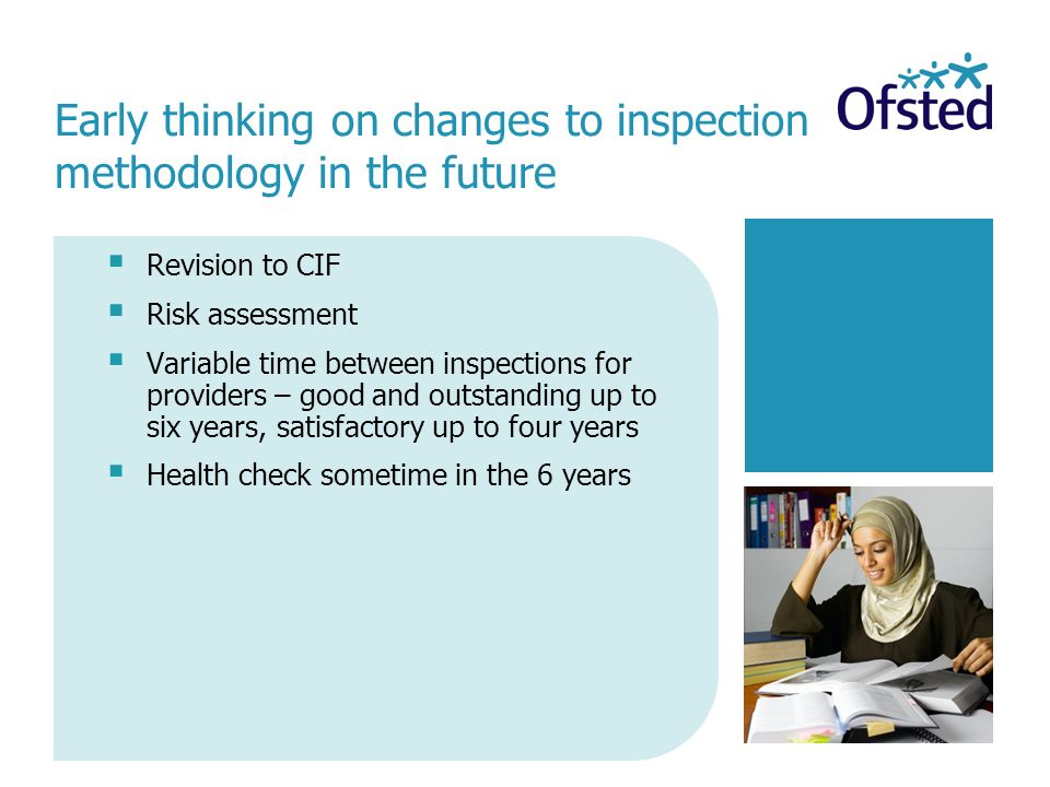 Revision to CIF Risk assessment Variable time between inspections for providers – good and outstanding up to six years, satisfactory up to four years Health check sometime in the 6 years Early thinking on changes to inspection methodology in the future