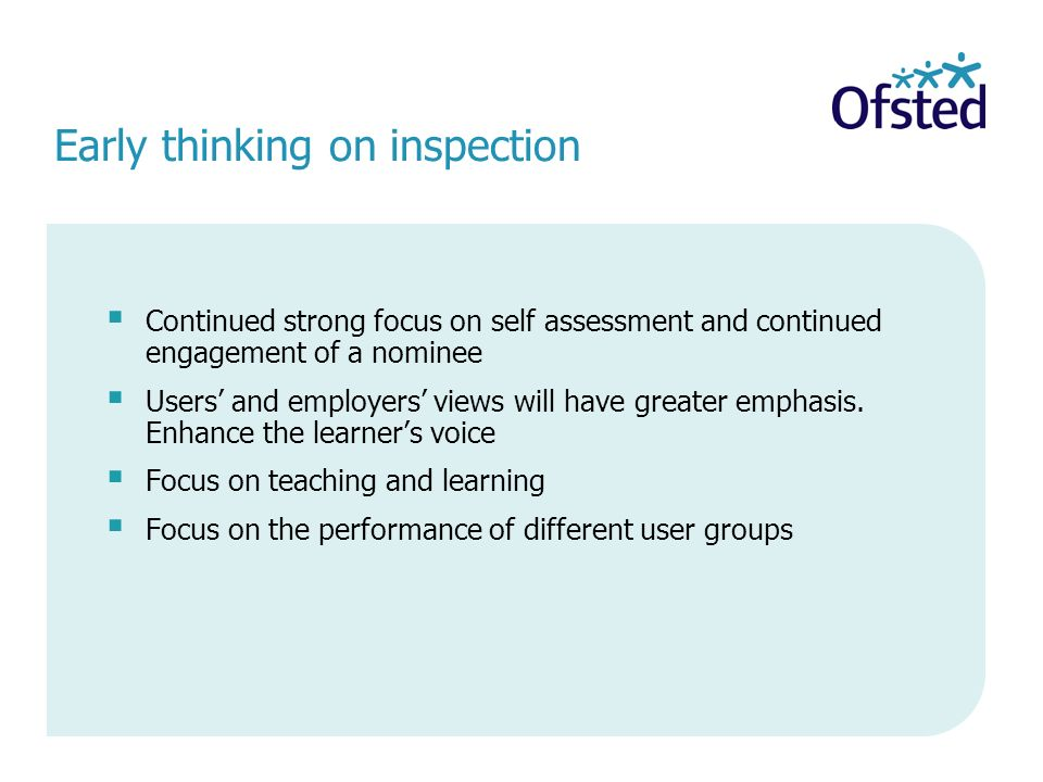 Early thinking on inspection Continued strong focus on self assessment and continued engagement of a nominee Users and employers views will have greater emphasis.