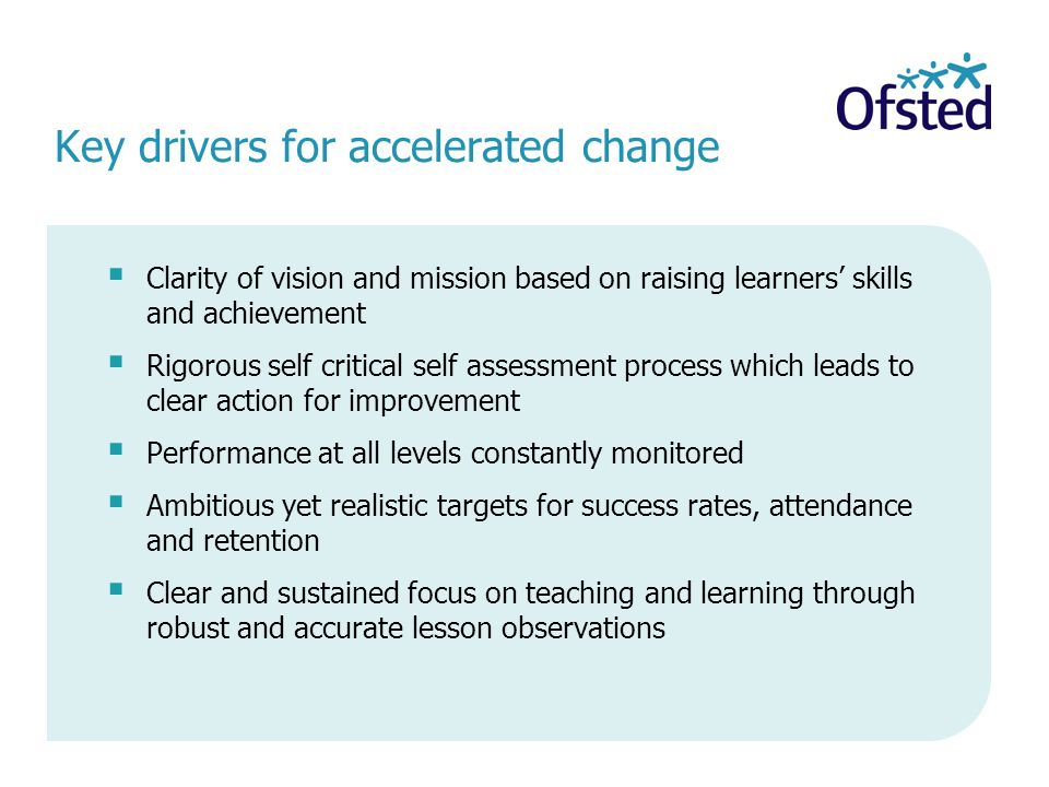 Key drivers for accelerated change Clarity of vision and mission based on raising learners skills and achievement Rigorous self critical self assessment process which leads to clear action for improvement Performance at all levels constantly monitored Ambitious yet realistic targets for success rates, attendance and retention Clear and sustained focus on teaching and learning through robust and accurate lesson observations