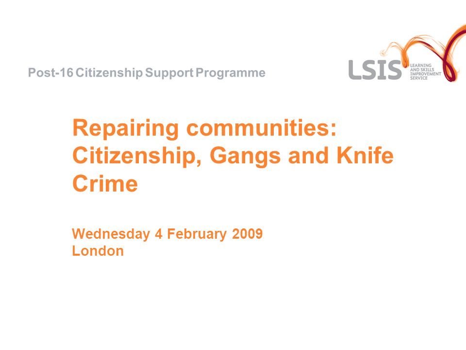Repairing communities: Citizenship, Gangs and Knife Crime Wednesday 4 February 2009 London