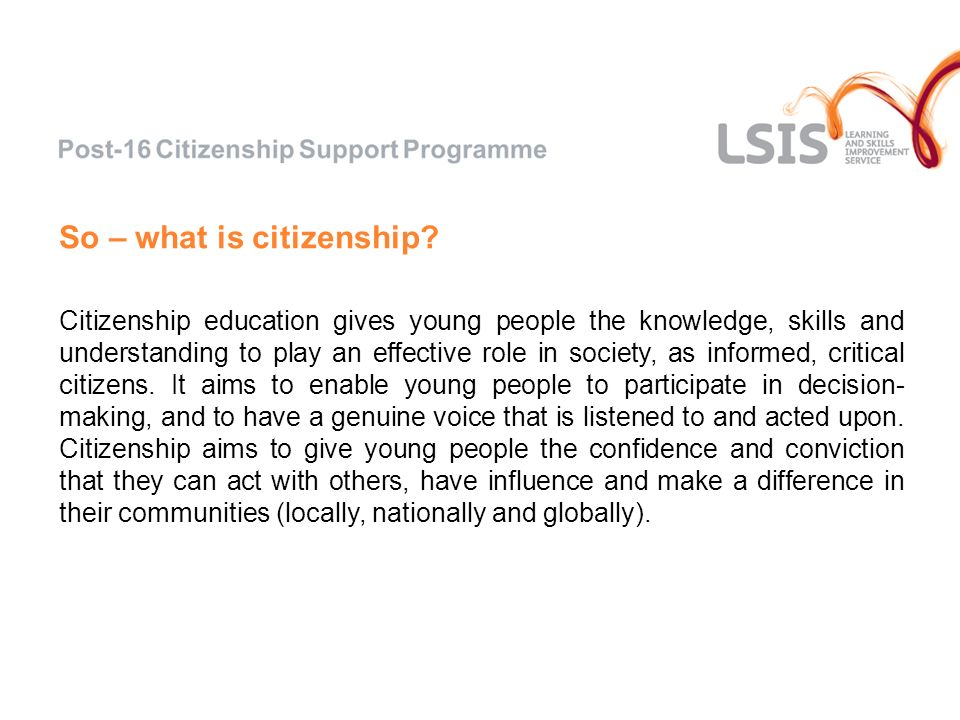 So – what is citizenship? Citizenship education gives young people the knowledge, skills and understanding to play an effective role in society, as in