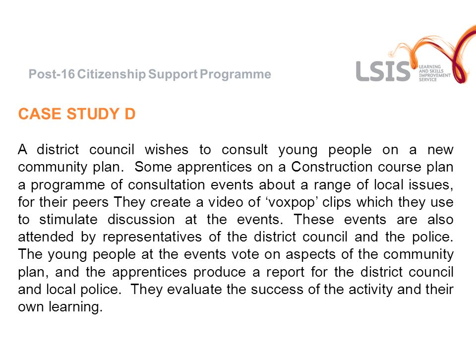 CASE STUDY D A district council wishes to consult young people on a new community plan. Some apprentices on a Construction course plan a programme of