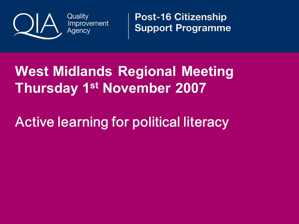 West Midlands Regional Meeting Thursday 1 st November 2007 Active learning for political literacy