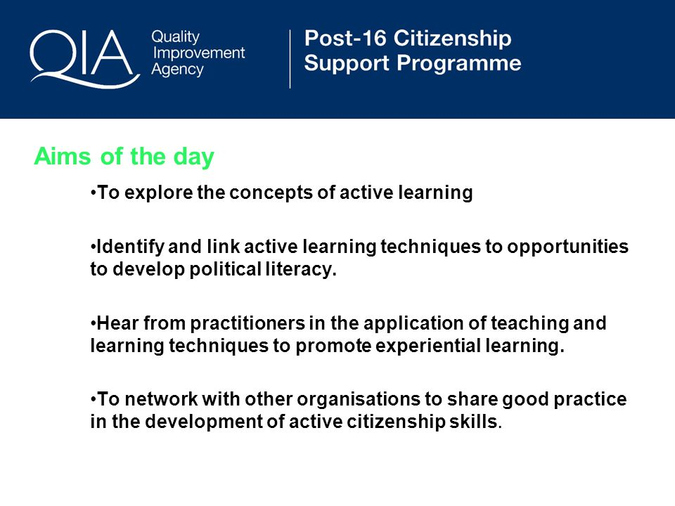 Aims of the day To explore the concepts of active learning Identify and link active learning techniques to opportunities to develop political literacy.