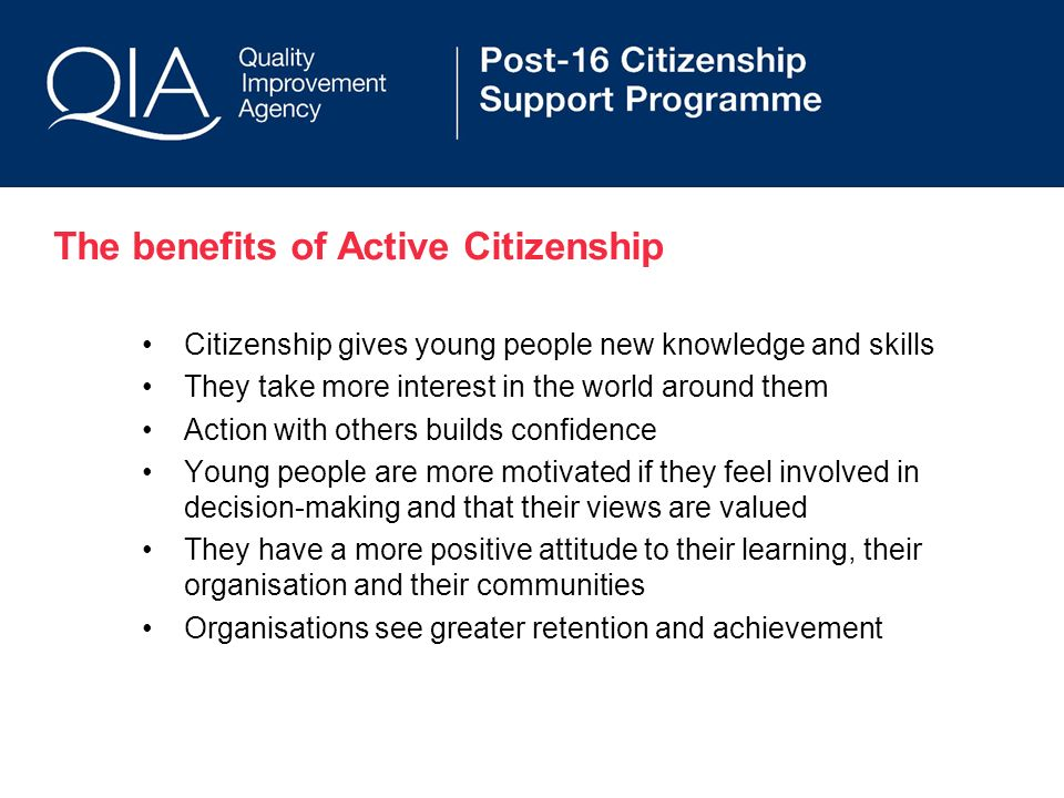 The benefits of Active Citizenship Citizenship gives young people new knowledge and skills They take more interest in the world around them Action with others builds confidence Young people are more motivated if they feel involved in decision-making and that their views are valued They have a more positive attitude to their learning, their organisation and their communities Organisations see greater retention and achievement