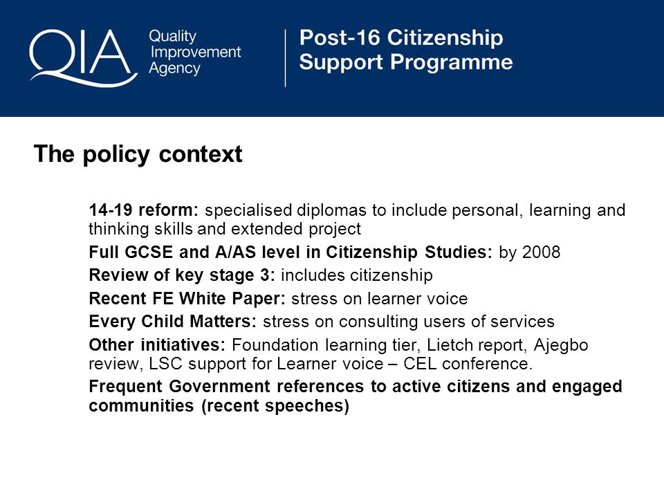 The policy context reform: specialised diplomas to include personal, learning and thinking skills and extended project Full GCSE and A/AS level in Citizenship Studies: by 2008 Review of key stage 3: includes citizenship Recent FE White Paper: stress on learner voice Every Child Matters: stress on consulting users of services Other initiatives: Foundation learning tier, Lietch report, Ajegbo review, LSC support for Learner voice – CEL conference.