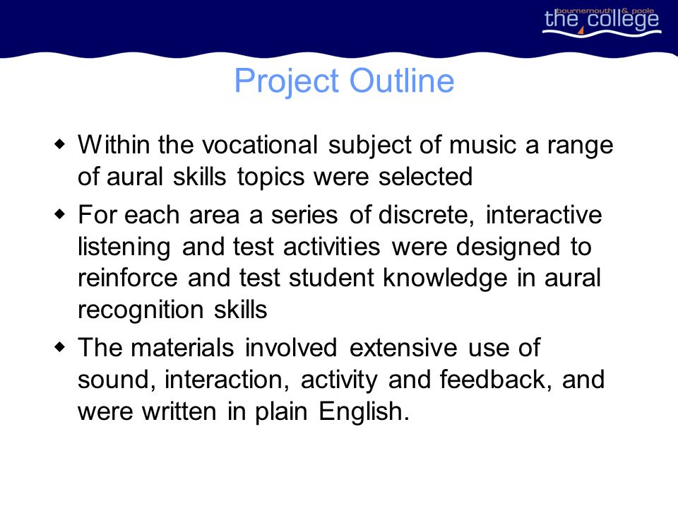 Project Outline Within the vocational subject of music a range of aural skills topics were selected For each area a series of discrete, interactive listening and test activities were designed to reinforce and test student knowledge in aural recognition skills The materials involved extensive use of sound, interaction, activity and feedback, and were written in plain English.