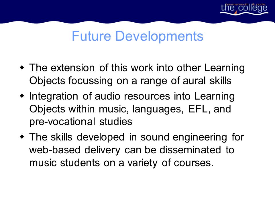 Future Developments The extension of this work into other Learning Objects focussing on a range of aural skills Integration of audio resources into Learning Objects within music, languages, EFL, and pre-vocational studies The skills developed in sound engineering for web-based delivery can be disseminated to music students on a variety of courses.