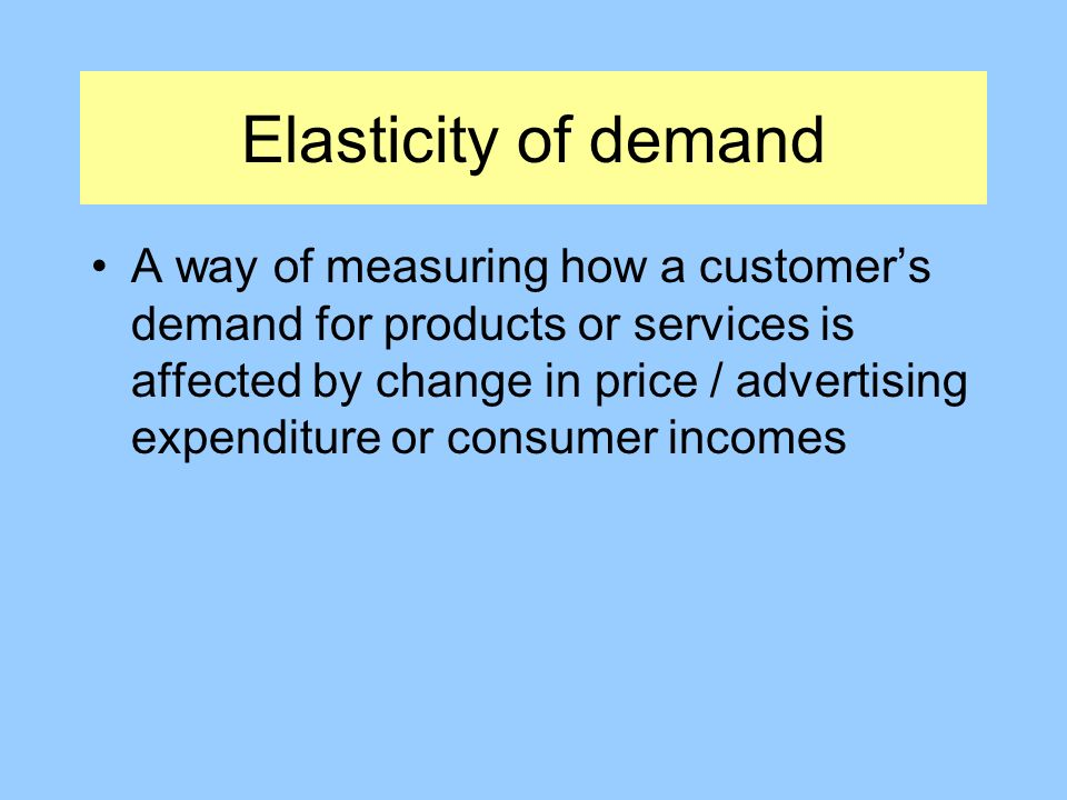 Elasticity of demand A way of measuring how a customers demand for products or services is affected by change in price / advertising expenditure or consumer incomes