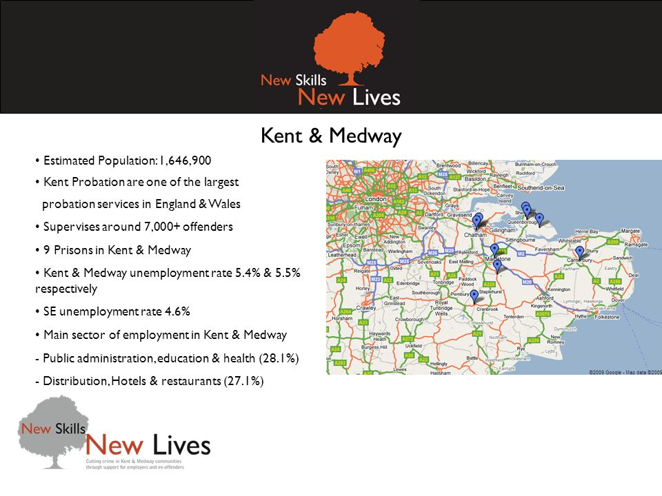 Kent & Medway Estimated Population: 1,646,900 Kent Probation are one of the largest probation services in England & Wales Supervises around 7,000+ offenders 9 Prisons in Kent & Medway Kent & Medway unemployment rate 5.4% & 5.5% respectively SE unemployment rate 4.6% Main sector of employment in Kent & Medway - Public administration, education & health (28.1%) - Distribution, Hotels & restaurants (27.1%)