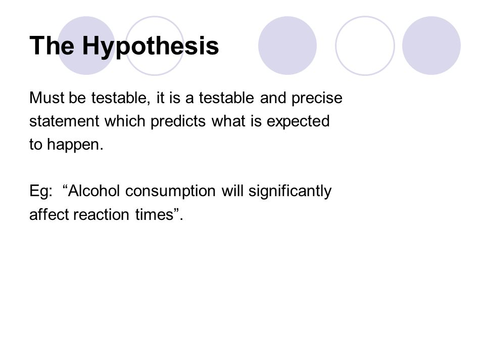 The Hypothesis Must be testable, it is a testable and precise statement which predicts what is expected to happen.