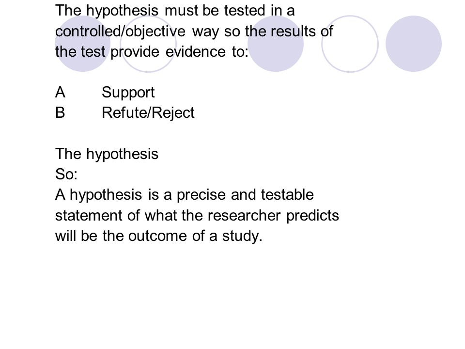 The hypothesis must be tested in a controlled/objective way so the results of the test provide evidence to: ASupport BRefute/Reject The hypothesis So: A hypothesis is a precise and testable statement of what the researcher predicts will be the outcome of a study.