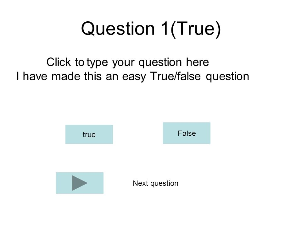 Question 1(True) Click to type your question here I have made this an easy True/false question true False Next question
