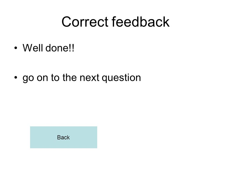 Correct feedback Well done!! go on to the next question Back