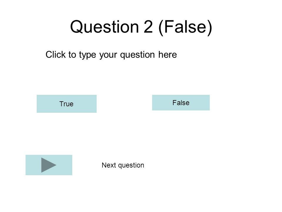 Question 2 (False) Click to type your question here True False Next question
