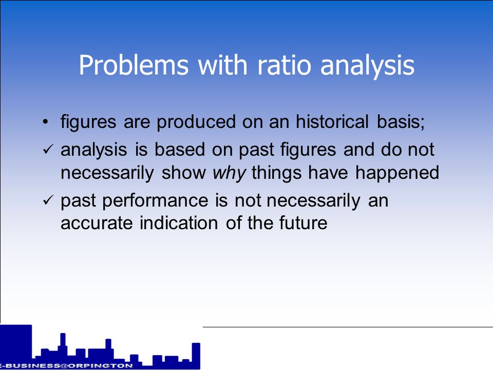 Problems with ratio analysis the reliability of information; some information may be unreliable, inaccurate or out of date different accounting methods provide different results there is a tendency for businesses to window dress their financial information