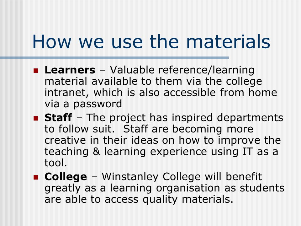 How we use the materials Learners – Valuable reference/learning material available to them via the college intranet, which is also accessible from hom