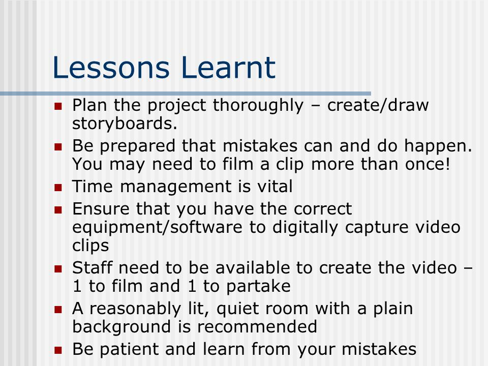 Lessons Learnt Plan the project thoroughly – create/draw storyboards. Be prepared that mistakes can and do happen. You may need to film a clip more th