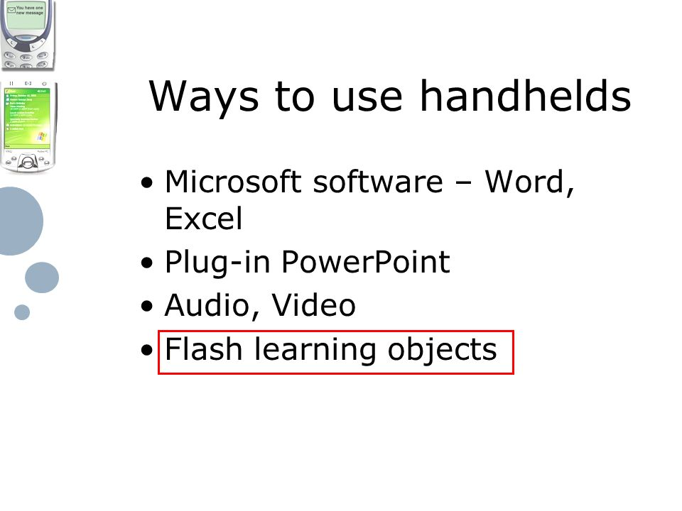 Ways to use handhelds Microsoft software – Word, Excel Plug-in PowerPoint Audio, Video Flash learning objects