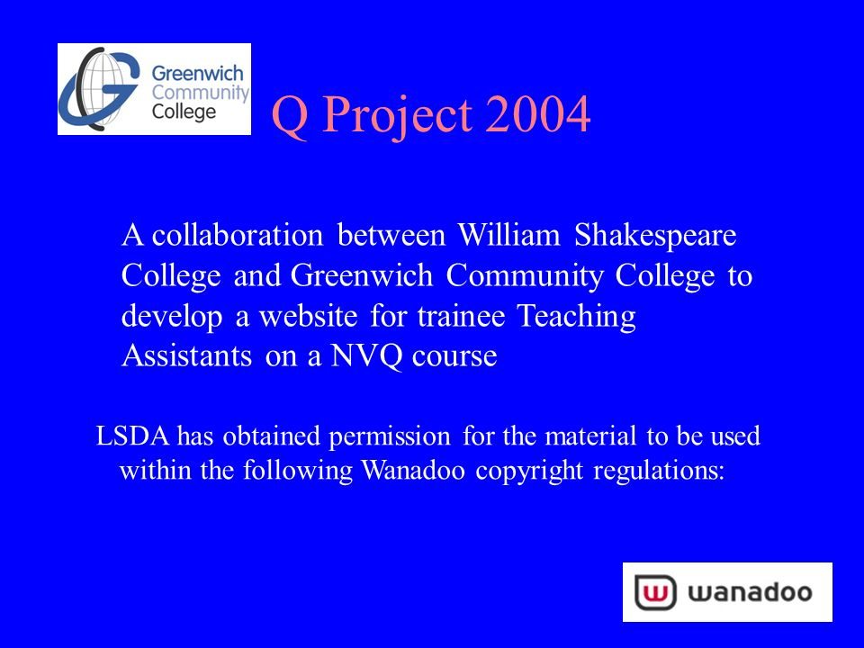 Q Project 2004 A collaboration between William Shakespeare College and Greenwich Community College to develop a website for trainee Teaching Assistants on a NVQ course LSDA has obtained permission for the material to be used within the following Wanadoo copyright regulations: