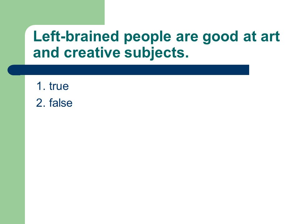 Left-brained people are good at art and creative subjects. 1. true 2. false
