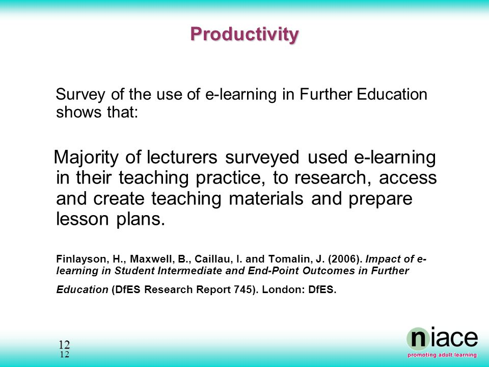 12 12 Productivity Productivity Survey of the use of e-learning in Further Education shows that: Majority of lecturers surveyed used e-learning in their teaching practice, to research, access and create teaching materials and prepare lesson plans.