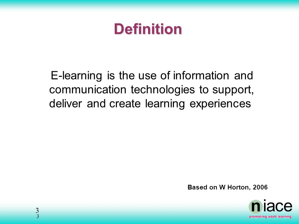 3 3 Definition E-learning is the use of information and communication technologies to support, deliver and create learning experiences Based on W Horton, 2006