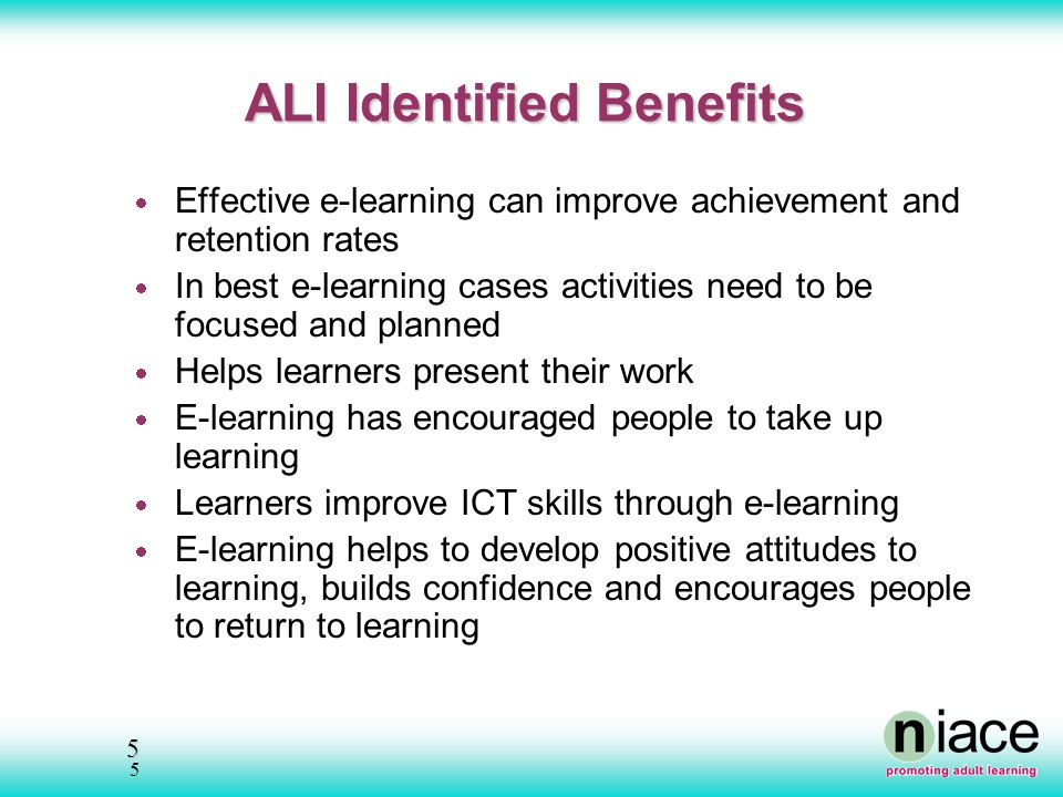 5 5 ALI Identified Benefits Effective e-learning can improve achievement and retention rates In best e-learning cases activities need to be focused and planned Helps learners present their work E-learning has encouraged people to take up learning Learners improve ICT skills through e-learning E-learning helps to develop positive attitudes to learning, builds confidence and encourages people to return to learning